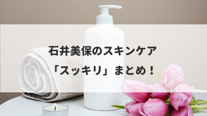 石井美保のスキンケア「スッキリ」まとめ!