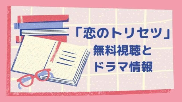 「恋のトリセツ」無料視聴とドラマ情報