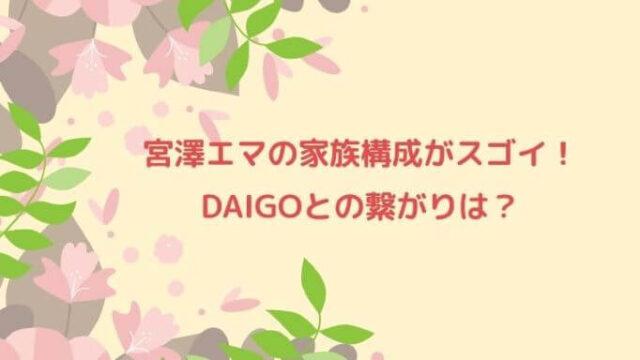 宮澤エマの家族構成がスゴイ!DAIGOとの繋がりは?
